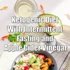 Ketogenic Diet With Intermittent Fasting and Apple Cider Vinegar audiobook by Greenleatherr