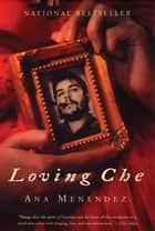 Loving Che ebook by Ana Menéndez