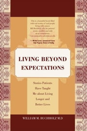 Living Beyond Expectations - Stories Patients Have Taught Me about Living Longer and Better Lives ebook by William M. Buchholz M.D