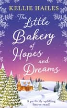 The Little Bakery of Hopes and Dreams: the perfect festive romance to snuggle up with! ebook by Kellie Hailes