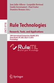 Rule Technologies. Research, Tools, and Applications - 10th International Symposium, RuleML 2016, Stony Brook, NY, USA, July 6-9, 2016. Proceedings ebook by Jose Julio Alferes,Leopoldo Bertossi,Guido Governatori,Paul Fodor,Dumitru Roman
