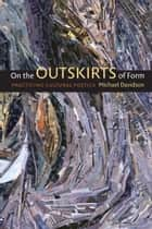On the Outskirts of Form - Practicing Cultural Poetics ebook by Michael Davidson