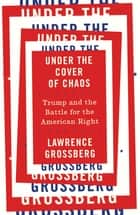 Under the Cover of Chaos - Trump and the Battle for the American Right ebook by Lawrence Grossberg