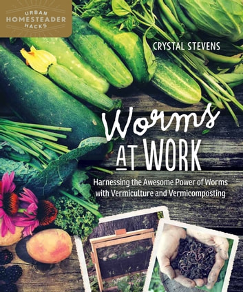 Worms at Work - Harnessing the Awesome Power of Worms with Vermiculture and Vermicomposting ebook by Crystal Stevens