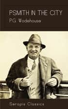 Psmith in the City (Serapis Classics) ebook by P. G. Wodehouse