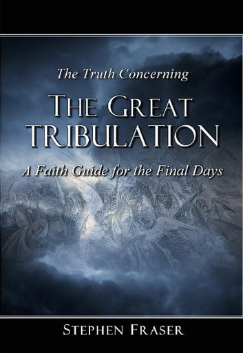 The Truth Concerning the Great Tribulation - A Faith Guide for the Final Days ebook by Stephen Fraser