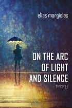 On the Arc of Light and Silence eBook von Elias Margiolas