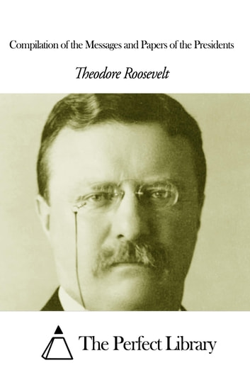 Compilation of the Messages and Papers of the Presidents ebook by Theodore Roosevelt
