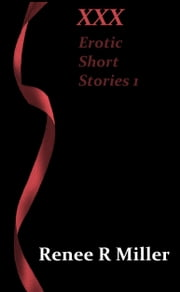 XXX: Erotic Short Stories 1 ebook by Renee R Miller