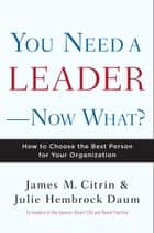 You Need a Leader--Now What? ebook by James M. Citrin,Julie Daum