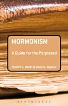 Mormonism: A Guide for the Perplexed ebook by Robert L. Millet, Shon D. Hopkin