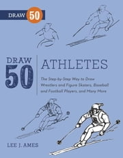 Draw 50 Athletes - The Step-by-Step Way to Draw Wrestlers and Figure Skaters, Baseball and Football Players, and Many More... ebook by Lee J. Ames