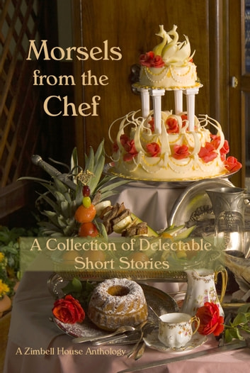 Morsels from the Chef: A Collection of Delectable Short Stories ebook by Zimbell House Publishing
