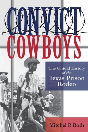 Convict Cowboys - The Untold History of the Texas Prison Rodeo eBook by Mitchel P. Roth