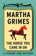 The Horse You Came in On ebook by Martha Grimes