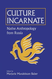 Culture Incarnate: Native Anthropology from Russia - Native Anthropology from Russia ebook by Marjorie Mandelstam Balzer