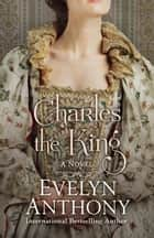 Charles the King ebook by Evelyn Anthony