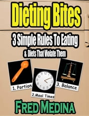 Dieting Bites: 3 Simple Rules To Eating & Diets That Violate Them ebook by Fred Medina