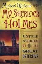 My Sherlock Holmes - Untold Stories of the Great Detective ebook by Michael Kurland
