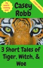 3 Short Tales of Tiger, Witch, and Woe: A Collection of 3 Short Stories ebook by Casey Robb