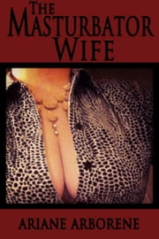 The Masturbator Wife ebook by Ariane Arborene