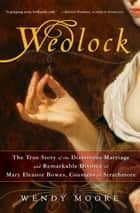 Wedlock - The True Story of the Disastrous Marriage and Remarkable Divorce of Mary Eleanor Bowes, Countess of Strathmore ebook by Wendy Moore