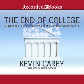 The End of College - Creating the Future of Learning and the University of Everywhere audiobook by Kevin Carey