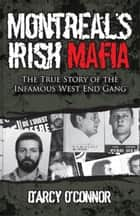 Montreal's Irish Mafia: The True Story of the Infamous West End Gang ebook by O'Connor, D'Arcy