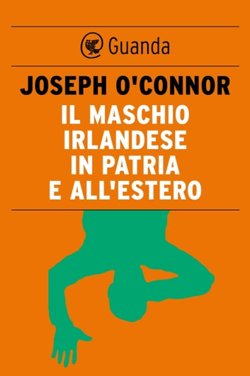Il maschio irlandese in patria e all'estero eBook by Joseph O'Connor