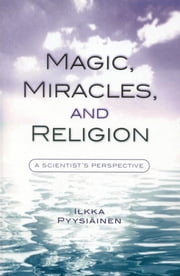 Magic, Miracles, and Religion - A Scientist's Perspective ebook by Ilkka Pyysiäinen