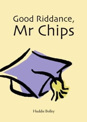 Good Riddance, Mr. Chips ebook by Bolley,Huddie