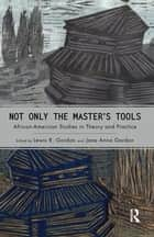 Not Only the Master's Tools - African American Studies in Theory and Practice ebook by Lewis R. Gordon, Jane Anna Gordon
