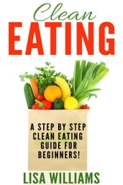 Clean Eating - Step By Step Guide To Clean Eating For Beginners! ebook by Lisa Williams