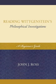 Reading Wittgenstein's Philosophical Investigations - A Beginner's Guide ebook by John J. Ross