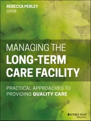 Managing the Long-Term Care Facility - Practical Approaches to Providing Quality Care ebook by Rebecca Perley