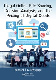 Illegal Online File Sharing, Decision-Analysis, and the Pricing of Digital Goods ebook by Michael I. C. Nwogugu