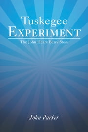 Tuskegee Experiment - The John Henry Berry Story ebook by John Parker