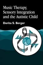 Music Therapy, Sensory Integration and the Autistic Child ebook by Dorita S. Berger