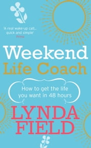 Weekend Life Coach - How to get the life you want in 48 hours ebook by Lynda Field Associates