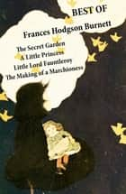Best of Frances Hodgson Burnett: The Secret Garden + A Little Princess + Little Lord Fauntleroy + The Making of a Marchioness (or Emily Fox-Seton) ebook by Frances Hodgson Burnett