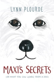 Maxi's Secrets - (or what you can learn from a dog) ebook by Lynn Plourde
