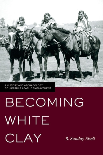 Becoming White Clay - A History and Archaeology of Jicarilla Apache Enclavement ebook by B. Sunday Eiselt