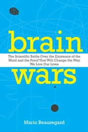 Brain Wars - The Scientific Battle Over the Existence of the Mind and the Proof That Will Change the Way We Live Our Lives ebook by Mario Beauregard