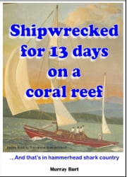 Shipwrecked for 13 days on a coral reef ebook by Murray Burt