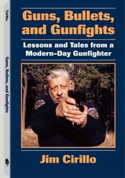 Guns, Bullets, And Gunfights: Lessons And Tales From A Modern-Day Gunfighter ebook by Cirillo, Jim