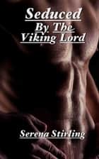 Seduced By The Viking Lord (Viking erotica) ebook by Serena Stirling