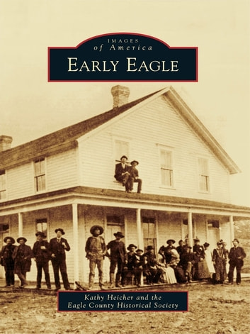Early Eagle ebook by Kathy Heicher,Eagle County Historical Society