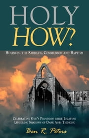 Holy How? Holiness, the Sabbath, Communion and Baptism ebook by Ben Peters