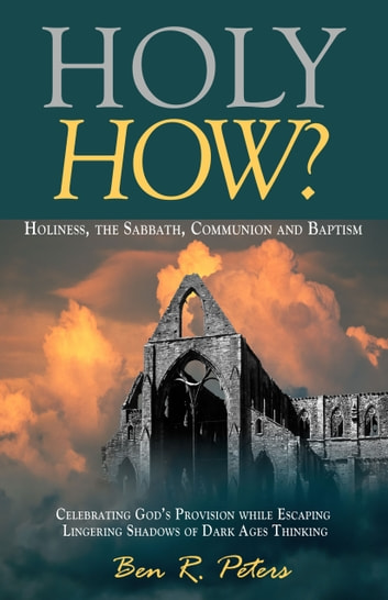Holy How? Holiness, the Sabbath, Communion and Baptism ebook by Ben R Peters