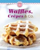 Waffles, Crêpes & Co. - Our 100 top recipes presented in one cookbook ebook by Naumann & Göbel Verlag